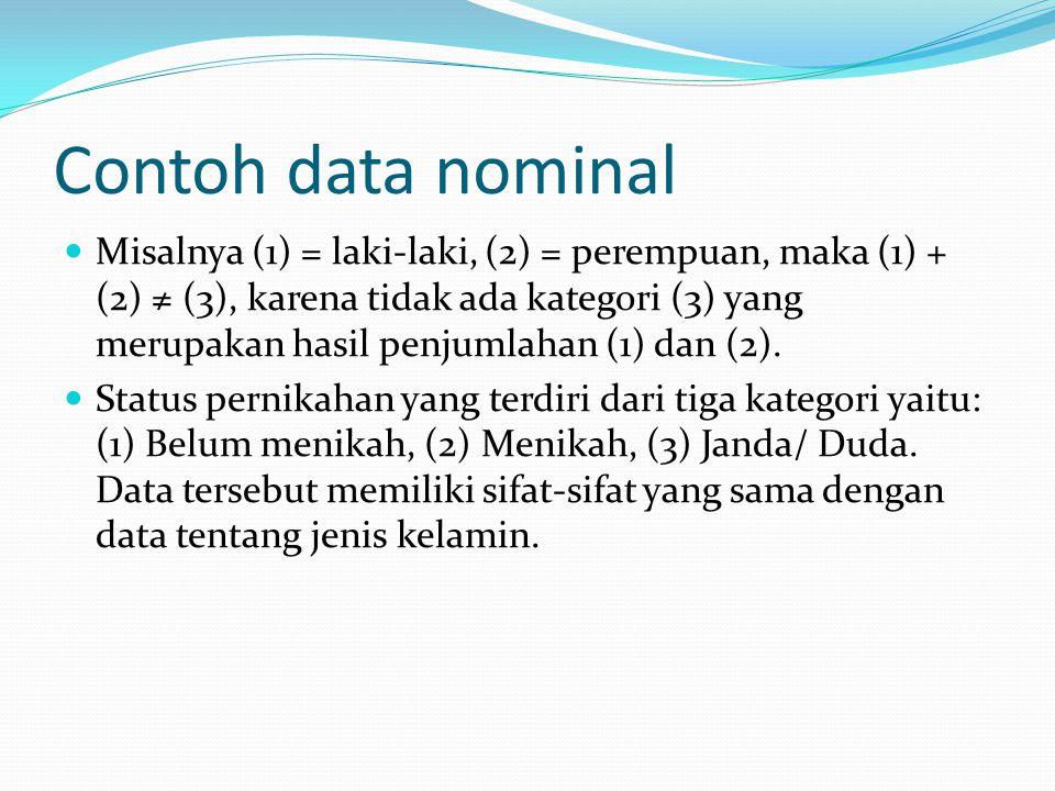 Contoh data nominal Misalnya (1) = laki-laki, (2) = perempuan, maka (1) + (2) ≠ (3), karena tidak ada kategori (3) yang merupakan hasil penjumlahan (1