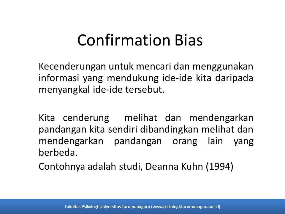 Confirmation Bias Kecenderungan untuk mencari dan menggunakan informasi yang mendukung ide-ide kita daripada menyangkal ide-ide tersebut. Kita cenderu