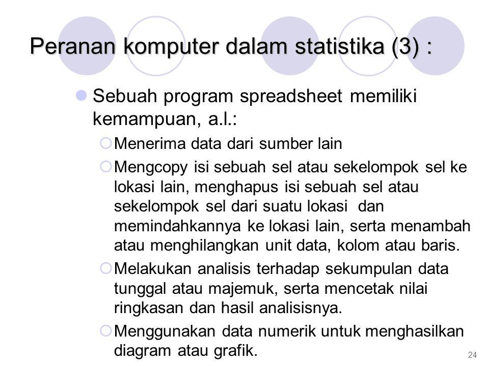 Peranan komputer dalam statistika (3) : Sebuah program spreadsheet memiliki kemampuan, a.l.:  Menerima data dari sumber lain  Mengcopy isi sebuah se