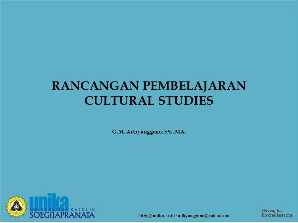 RANCANGAN PEMBELAJARAN CULTURAL STUDIES G.M. Adhyanggono, SS., MA. adhy@unika.ac.id / adhyanggono@yahoo.com
