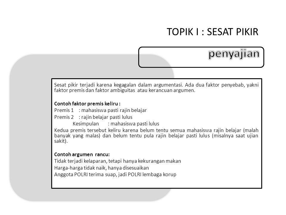 TOPIK I : SESAT PIKIR Tunjukkan premis yang keliru : ½ kosong = ½ berisi, ½ = ½, jadi kosong = berisi Orang Jawa berperasaan halus, tapi Bambang kasar.