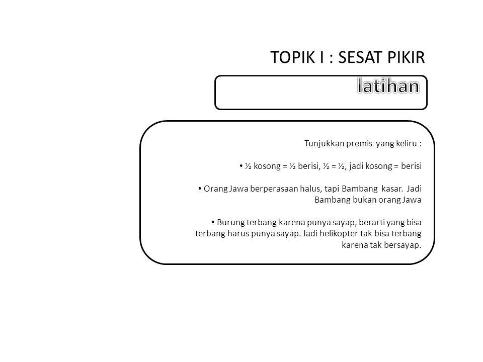TOPIK I : SESAT PIKIR Tunjukkan premis yang keliru : ½ kosong = ½ berisi, ½ = ½, jadi kosong = berisi Orang Jawa berperasaan halus, tapi Bambang kasar