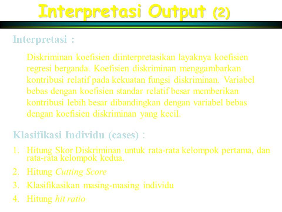 Interpretasi Output (2) Interpretasi : Diskriminan koefisien diinterpretasikan layaknya koefisien regresi berganda. Koefisien diskriminan menggambarka