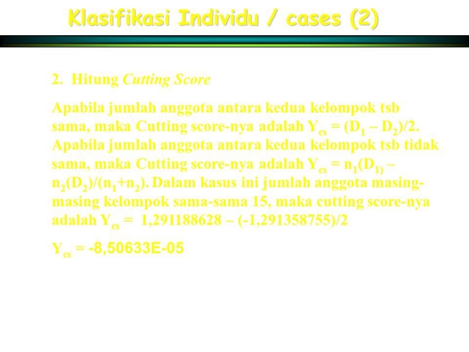 Klasifikasi Individu / cases (2) 2. Hitung Cutting Score Apabila jumlah anggota antara kedua kelompok tsb sama, maka Cutting score-nya adalah Y cs = (