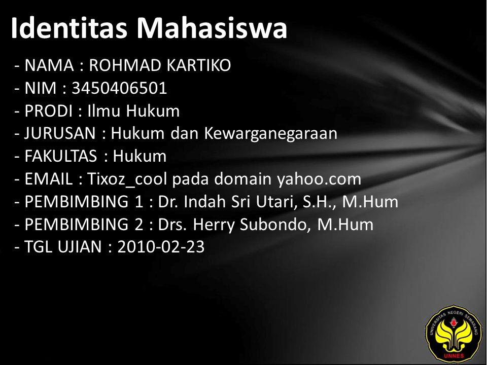 Identitas Mahasiswa - NAMA : ROHMAD KARTIKO - NIM : 3450406501 - PRODI : Ilmu Hukum - JURUSAN : Hukum dan Kewarganegaraan - FAKULTAS : Hukum - EMAIL : Tixoz_cool pada domain yahoo.com - PEMBIMBING 1 : Dr.