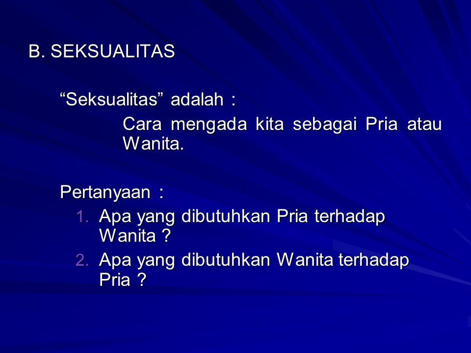 """B. SEKSUALITAS """"Seksualitas"""" adalah : Cara mengada kita sebagai Pria atau Wanita. Pertanyaan : 1. A pa yang dibutuhkan Pria terhadap Wanita ? 2. A pa"""