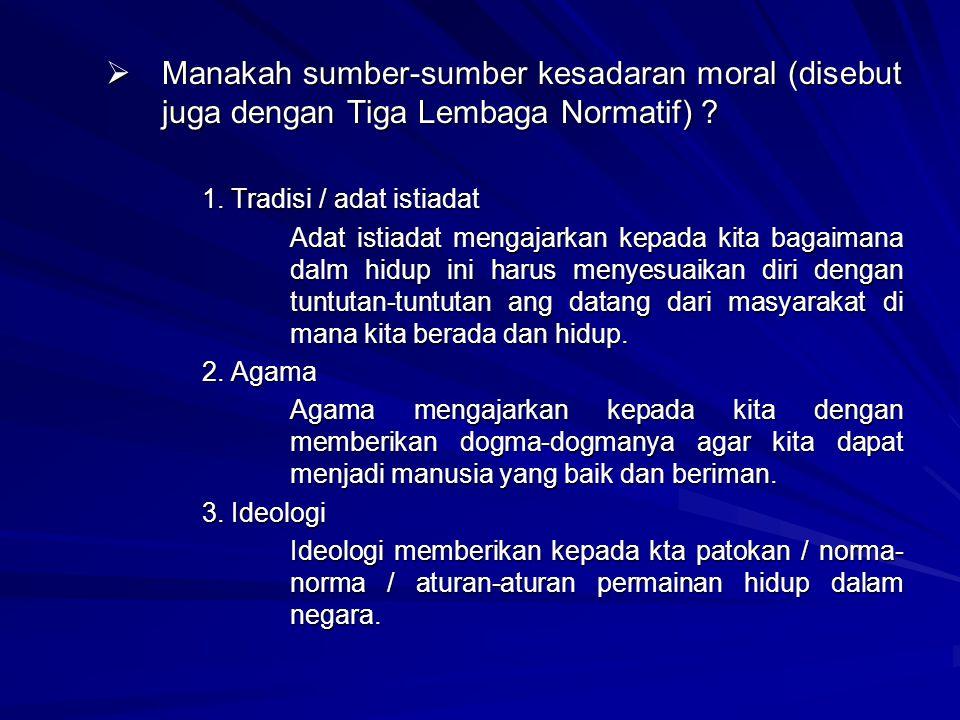 MMMManakah sumber-sumber kesadaran moral (disebut juga dengan Tiga Lembaga Normatif) ? 1. Tradisi / adat istiadat Adat istiadat mengajarkan kepada