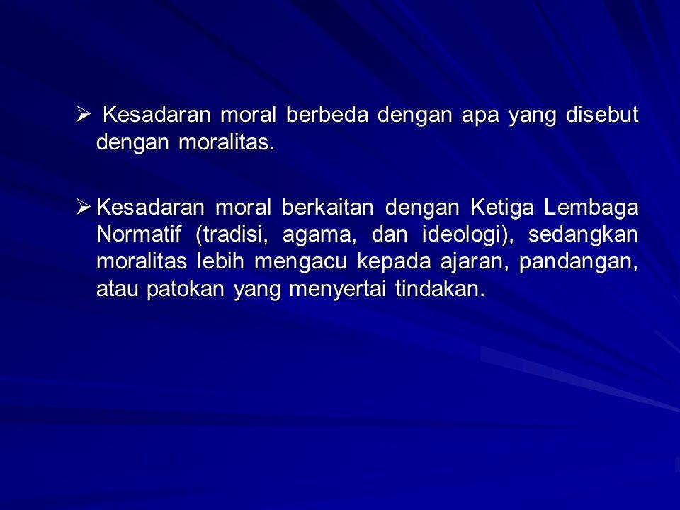  K K K Kesadaran moral berbeda dengan apa yang disebut dengan moralitas. KKKKesadaran moral berkaitan dengan Ketiga Lembaga Normatif (tradisi,