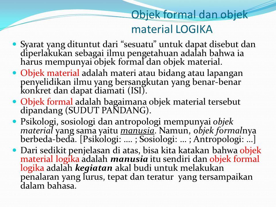 """Objek formal dan objek material LOGIKA Syarat yang dituntut dari """"sesuatu"""" untuk dapat disebut dan diperlakukan sebagai ilmu pengetahuan adalah bahwa"""