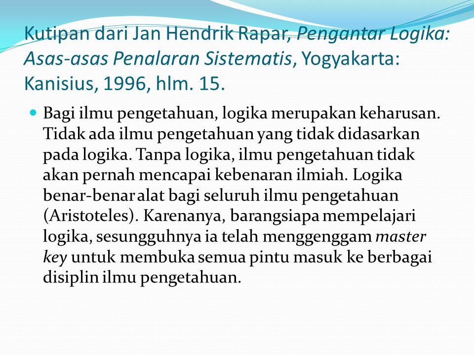 Kutipan dari Jan Hendrik Rapar, Pengantar Logika: Asas-asas Penalaran Sistematis, Yogyakarta: Kanisius, 1996, hlm. 15. Bagi ilmu pengetahuan, logika m