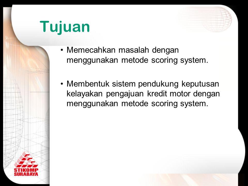 Tujuan Memecahkan masalah dengan menggunakan metode scoring system. Membentuk sistem pendukung keputusan kelayakan pengajuan kredit motor dengan mengg