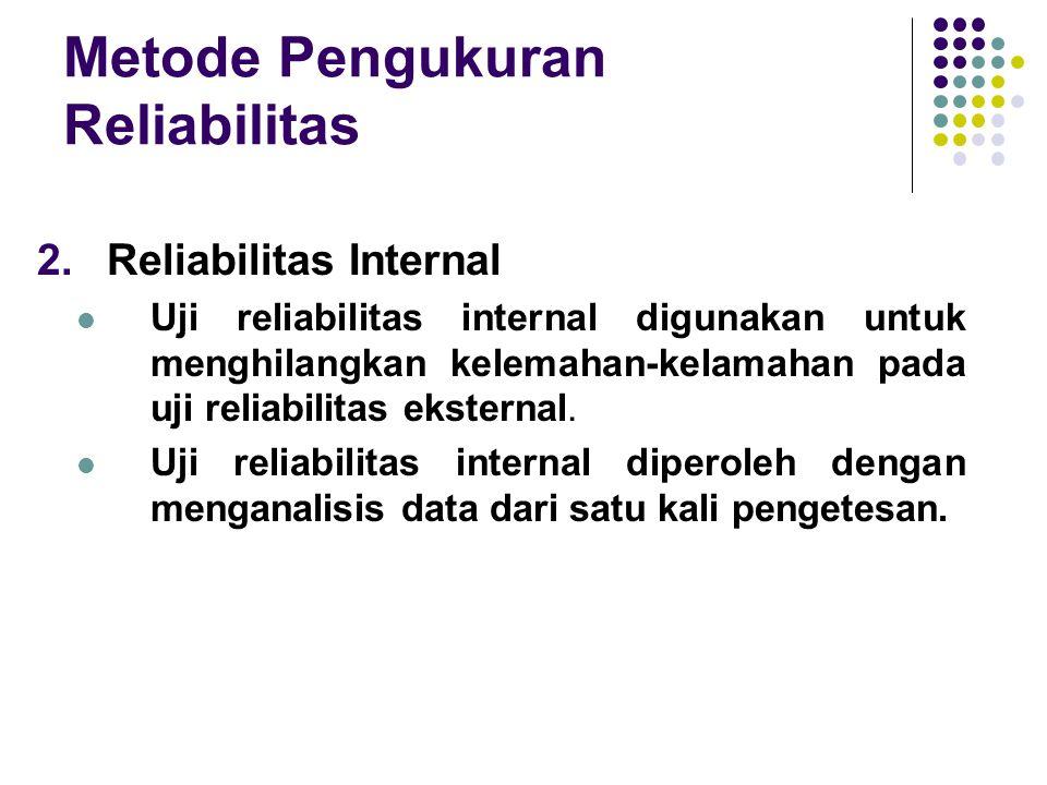 Metode Pengukuran Reliabilitas 2.Reliabilitas Internal Uji reliabilitas internal digunakan untuk menghilangkan kelemahan-kelamahan pada uji reliabilit