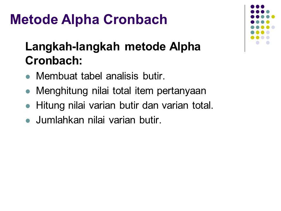 Metode Alpha Cronbach Langkah-langkah metode Alpha Cronbach: Membuat tabel analisis butir. Menghitung nilai total item pertanyaan Hitung nilai varian