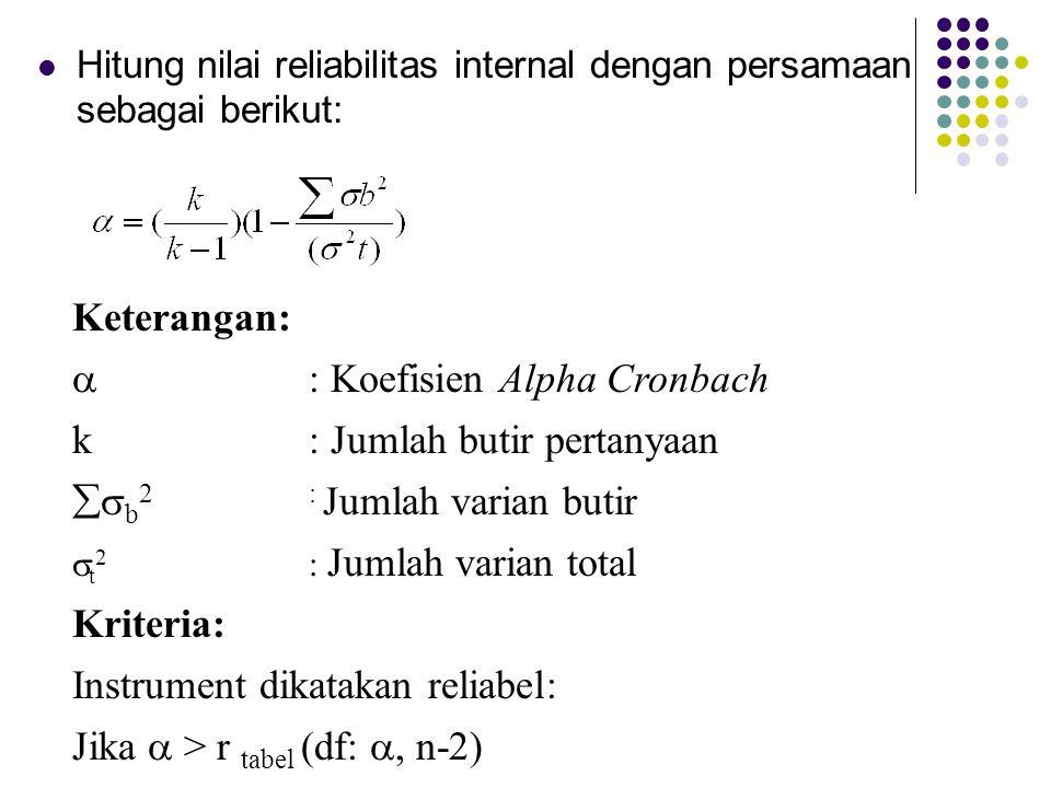 Hitung nilai reliabilitas internal dengan persamaan sebagai berikut: Keterangan:  : Koefisien Alpha Cronbach k: Jumlah butir pertanyaan  b 2: Jumla