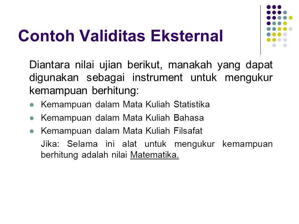 Contoh Validitas Eksternal Diantara nilai ujian berikut, manakah yang dapat digunakan sebagai instrument untuk mengukur kemampuan berhitung: Kemampuan