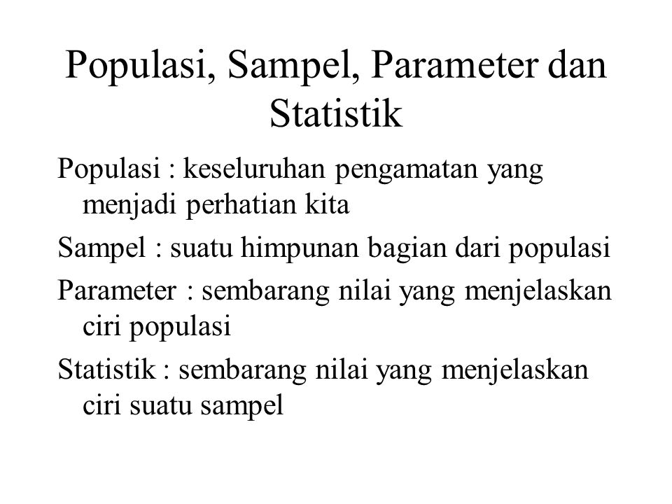 Populasi, Sampel, Parameter dan Statistik Populasi : keseluruhan pengamatan yang menjadi perhatian kita Sampel : suatu himpunan bagian dari populasi P