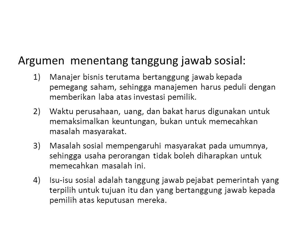Argumen menentang tanggung jawab sosial: 1)Manajer bisnis terutama bertanggung jawab kepada pemegang saham, sehingga manajemen harus peduli dengan mem