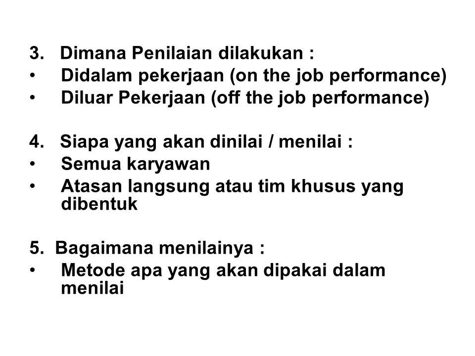 3. Dimana Penilaian dilakukan : Didalam pekerjaan (on the job performance) Diluar Pekerjaan (off the job performance) 4. Siapa yang akan dinilai / men
