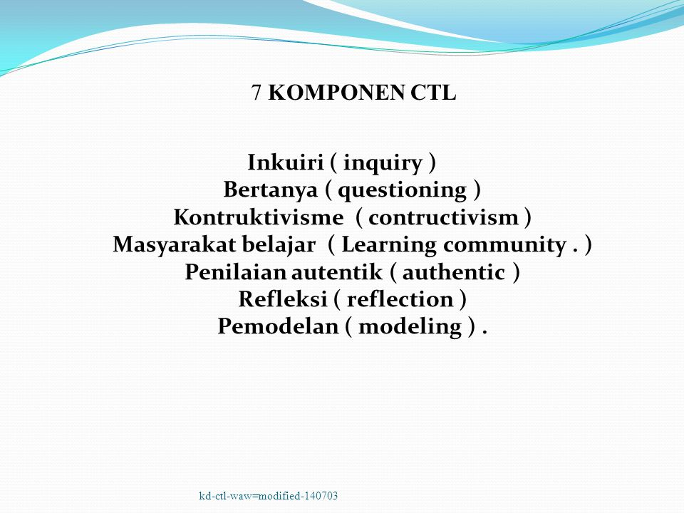 Inkuiri ( inquiry ) Bertanya ( questioning ) Kontruktivisme ( contructivism ) Masyarakat belajar ( Learning community.