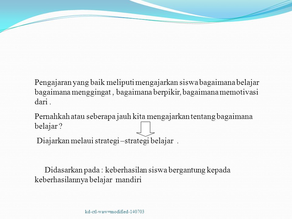 kd-ctl-waw=modified-140703 Pengajaran yang baik meliputi mengajarkan siswa bagaimana belajar bagaimana menggingat, bagaimana berpikir, bagaimana memot