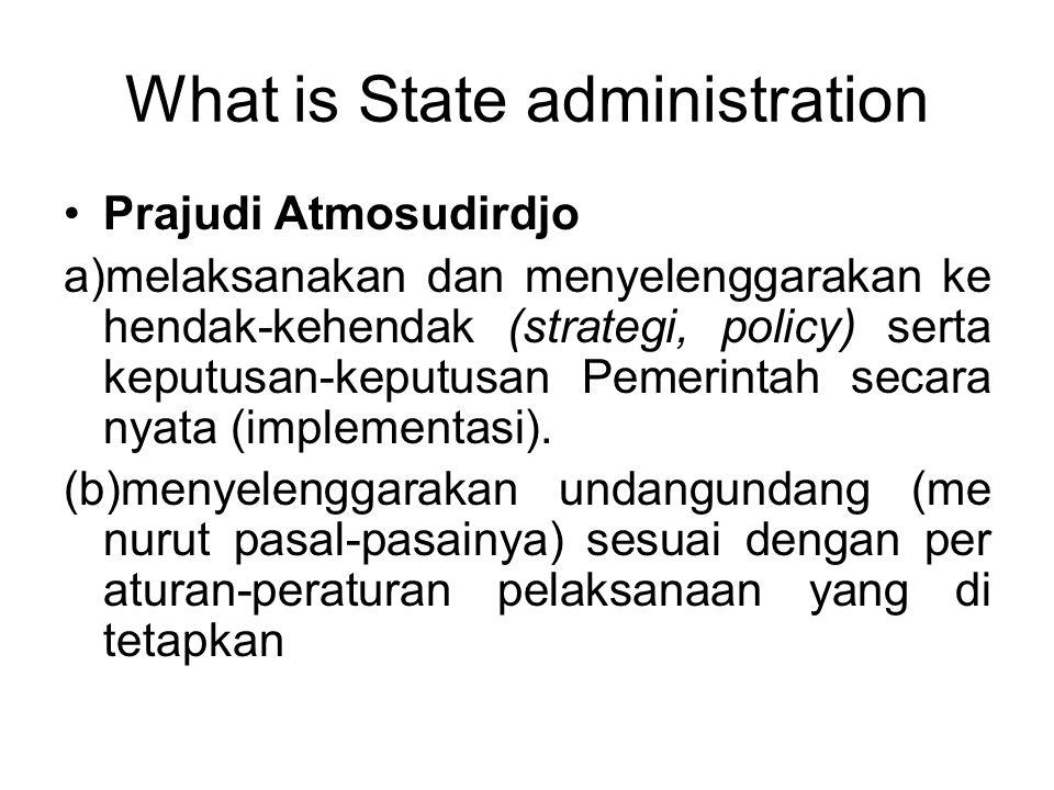 What is State administration Prajudi Atmosudirdjo a)melaksanakan dan menyelenggarakan ke hendak-kehendak (strategi, policy) serta keputusan-keputusan Pemerintah secara nyata (implementasi).