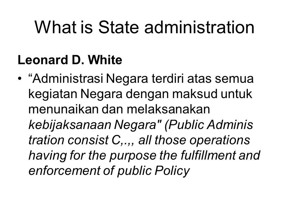 """What is State administration Leonard D. White """"Administrasi Negara terdiri atas semua kegiatan Negara dengan maksud untuk menunaikan dan melaksanakan"""
