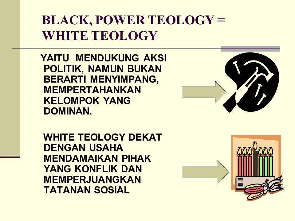 BLACK, POWER TEOLOGY = WHITE TEOLOGY YAITU MENDUKUNG AKSI POLITIK, NAMUN BUKAN BERARTI MENYIMPANG, MEMPERTAHANKAN KELOMPOK YANG DOMINAN. WHITE TEOLOGY