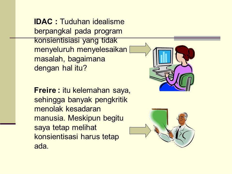 IDAC : Tuduhan idealisme berpangkal pada program konsientisiasi yang tidak menyeluruh menyelesaikan masalah, bagaimana dengan hal itu? Freire : itu ke