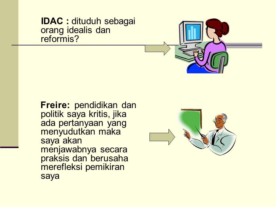 IDAC : dituduh sebagai orang idealis dan reformis? Freire: pendidikan dan politik saya kritis, jika ada pertanyaan yang menyudutkan maka saya akan men
