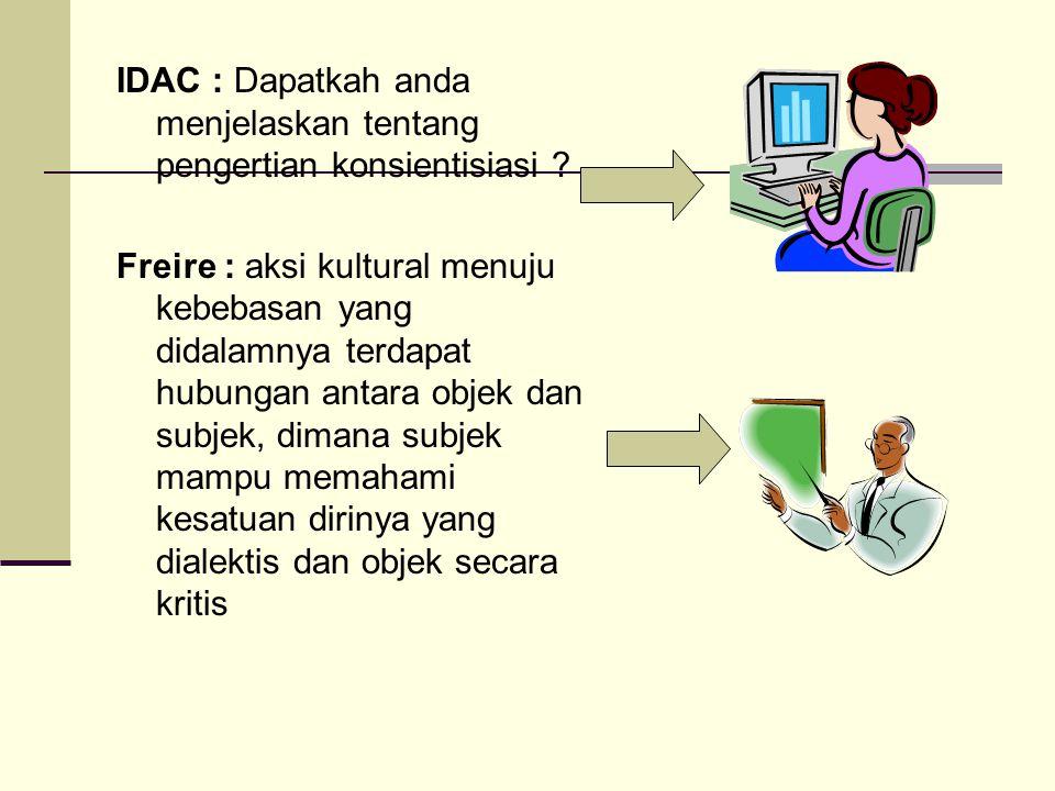 IDAC : Dapatkah anda menjelaskan tentang pengertian konsientisiasi ? Freire : aksi kultural menuju kebebasan yang didalamnya terdapat hubungan antara