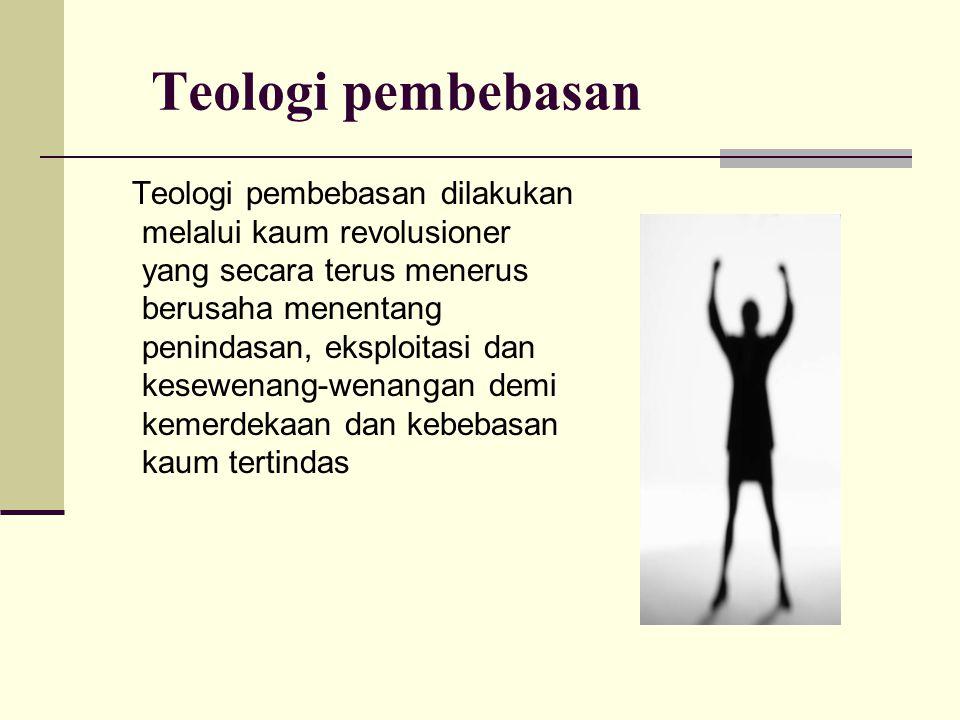Teologi pembebasan Teologi pembebasan dilakukan melalui kaum revolusioner yang secara terus menerus berusaha menentang penindasan, eksploitasi dan kes