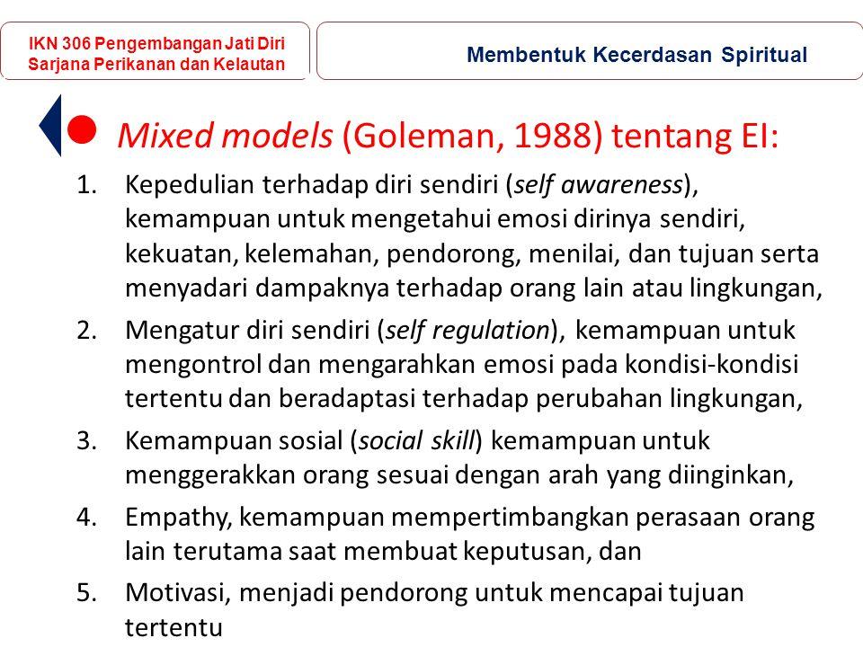 Mixed models (Goleman, 1988) tentang EI: 1.Kepedulian terhadap diri sendiri (self awareness), kemampuan untuk mengetahui emosi dirinya sendiri, kekuatan, kelemahan, pendorong, menilai, dan tujuan serta menyadari dampaknya terhadap orang lain atau lingkungan, 2.Mengatur diri sendiri (self regulation), kemampuan untuk mengontrol dan mengarahkan emosi pada kondisi-kondisi tertentu dan beradaptasi terhadap perubahan lingkungan, 3.Kemampuan sosial (social skill) kemampuan untuk menggerakkan orang sesuai dengan arah yang diinginkan, 4.Empathy, kemampuan mempertimbangkan perasaan orang lain terutama saat membuat keputusan, dan 5.Motivasi, menjadi pendorong untuk mencapai tujuan tertentu IKN 306 Pengembangan Jati Diri Sarjana Perikanan dan Kelautan Membentuk Kecerdasan Spiritual