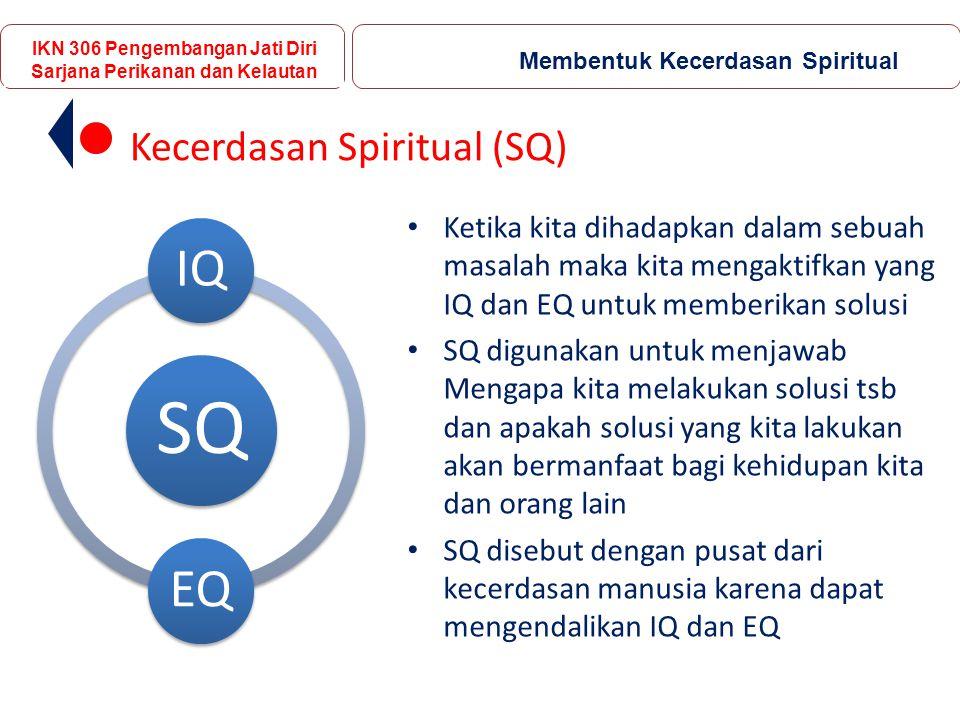 Ketika kita dihadapkan dalam sebuah masalah maka kita mengaktifkan yang IQ dan EQ untuk memberikan solusi SQ digunakan untuk menjawab Mengapa kita melakukan solusi tsb dan apakah solusi yang kita lakukan akan bermanfaat bagi kehidupan kita dan orang lain SQ disebut dengan pusat dari kecerdasan manusia karena dapat mengendalikan IQ dan EQ IKN 306 Pengembangan Jati Diri Sarjana Perikanan dan Kelautan Membentuk Kecerdasan Spiritual Kecerdasan Spiritual (SQ) SQ IQEQ