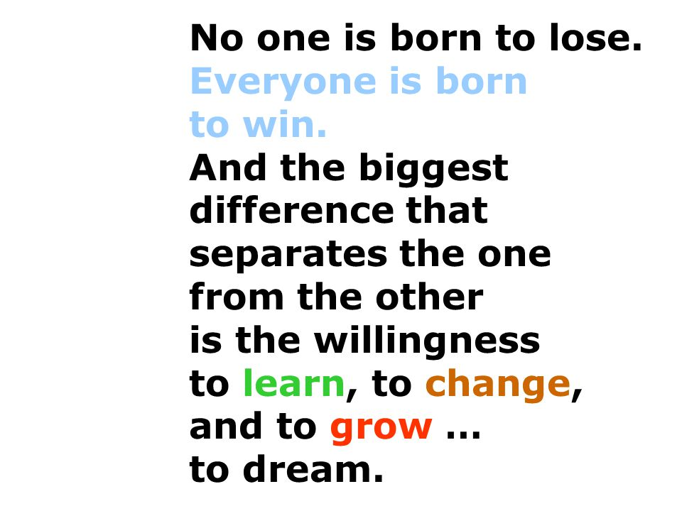 No one is born to lose. Everyone is born to win. And the biggest difference that separates the one from the other is the willingness to learn, to chan
