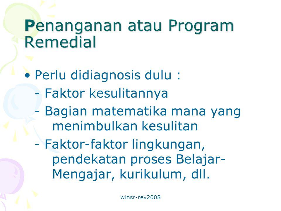 winsr-rev2008 Penanganan atau Program Remedial Perlu didiagnosis dulu : - Faktor kesulitannya - Bagian matematika mana yang menimbulkan kesulitan - Faktor-faktor lingkungan, pendekatan proses Belajar- Mengajar, kurikulum, dll.