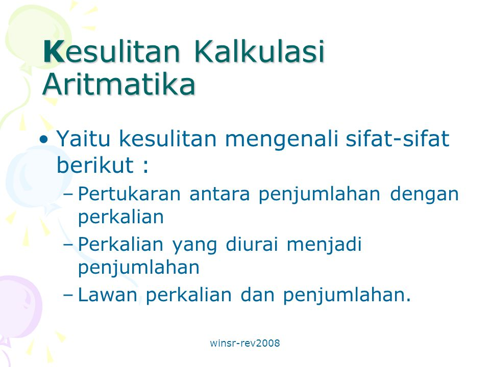 winsr-rev2008 Kesulitan Kalkulasi Aritmatika Yaitu kesulitan mengenali sifat-sifat berikut : –Pertukaran antara penjumlahan dengan perkalian –Perkalian yang diurai menjadi penjumlahan –Lawan perkalian dan penjumlahan.
