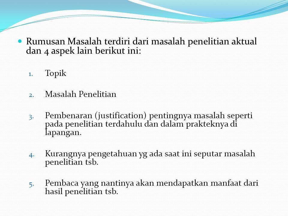 Rumusan Masalah terdiri dari masalah penelitian aktual dan 4 aspek lain berikut ini: 1. Topik 2. Masalah Penelitian 3. Pembenaran (justification) pent