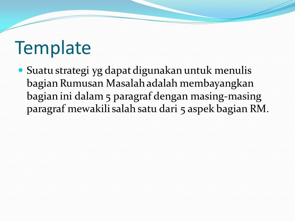 Template Suatu strategi yg dapat digunakan untuk menulis bagian Rumusan Masalah adalah membayangkan bagian ini dalam 5 paragraf dengan masing-masing p