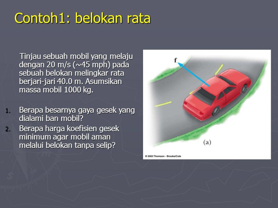 Contoh1: belokan rata Tinjau sebuah mobil yang melaju dengan 20 m/s (~45 mph) pada sebuah belokan melingkar rata berjari-jari 40.0 m.