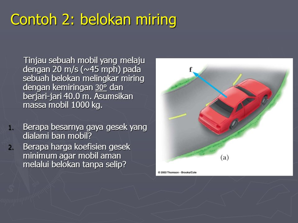 Contoh 2: belokan miring Tinjau sebuah mobil yang melaju dengan 20 m/s (~45 mph) pada sebuah belokan melingkar miring dengan kemiringan 30° dan berjari-jari 40.0 m.