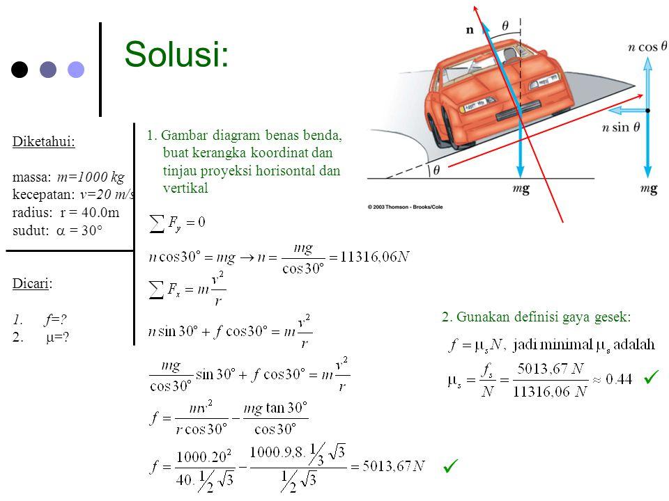 Solusi: Diketahui: massa: m=1000 kg kecepatan: v=20 m/s radius: r = 40.0m sudut:  = 30° Dicari: 1.