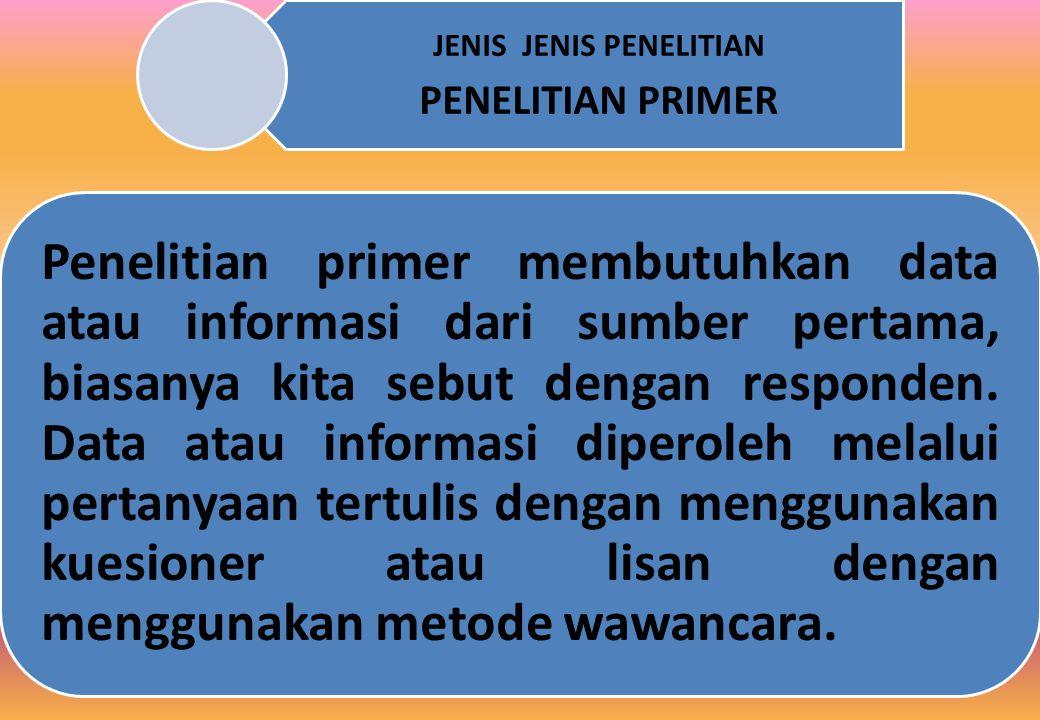 JENIS JENIS PENELITIAN PENELITIAN PRIMER Penelitian primer membutuhkan data atau informasi dari sumber pertama, biasanya kita sebut dengan responden.