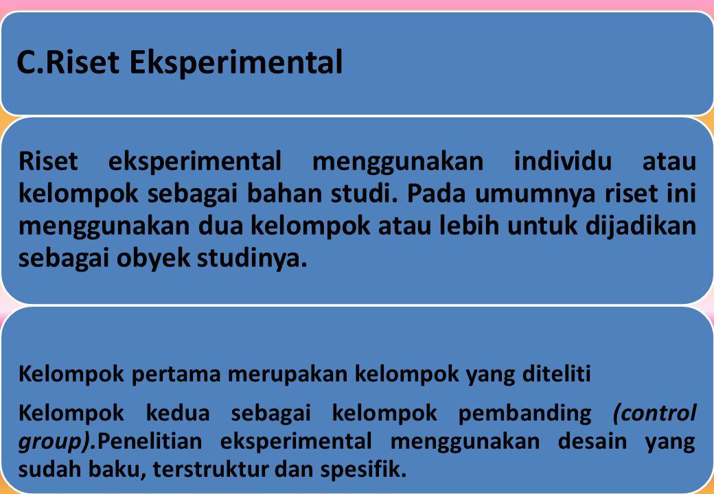 C.Riset Eksperimental Riset eksperimental menggunakan individu atau kelompok sebagai bahan studi.