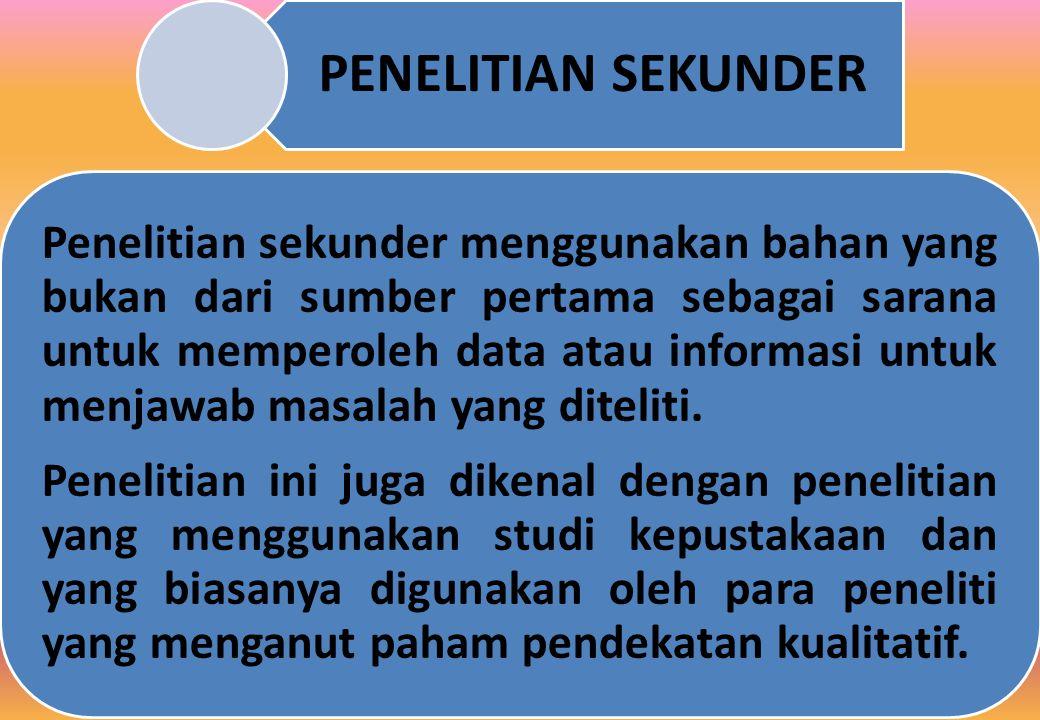 PENELITIAN SEKUNDER Penelitian sekunder menggunakan bahan yang bukan dari sumber pertama sebagai sarana untuk memperoleh data atau informasi untuk menjawab masalah yang diteliti.