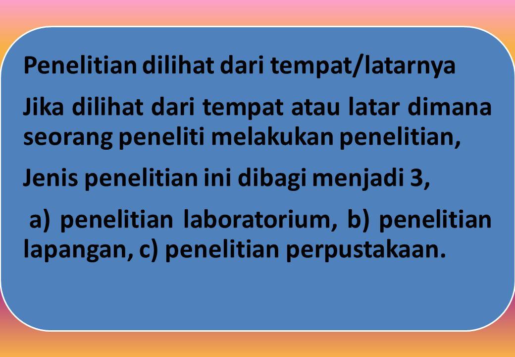 Penelitian dilihat dari tempat/latarnya Jika dilihat dari tempat atau latar dimana seorang peneliti melakukan penelitian, Jenis penelitian ini dibagi menjadi 3, a) penelitian laboratorium, b) penelitian lapangan, c) penelitian perpustakaan.
