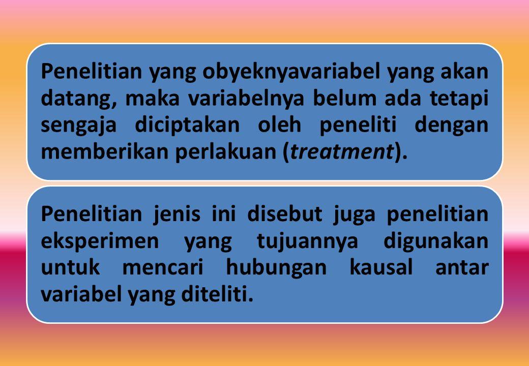 Penelitian yang obyeknyavariabel yang akan datang, maka variabelnya belum ada tetapi sengaja diciptakan oleh peneliti dengan memberikan perlakuan (treatment).