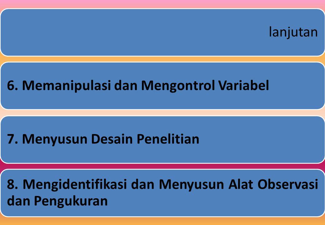 lanjutan6.Memanipulasi dan Mengontrol Variabel7. Menyusun Desain Penelitian 8.