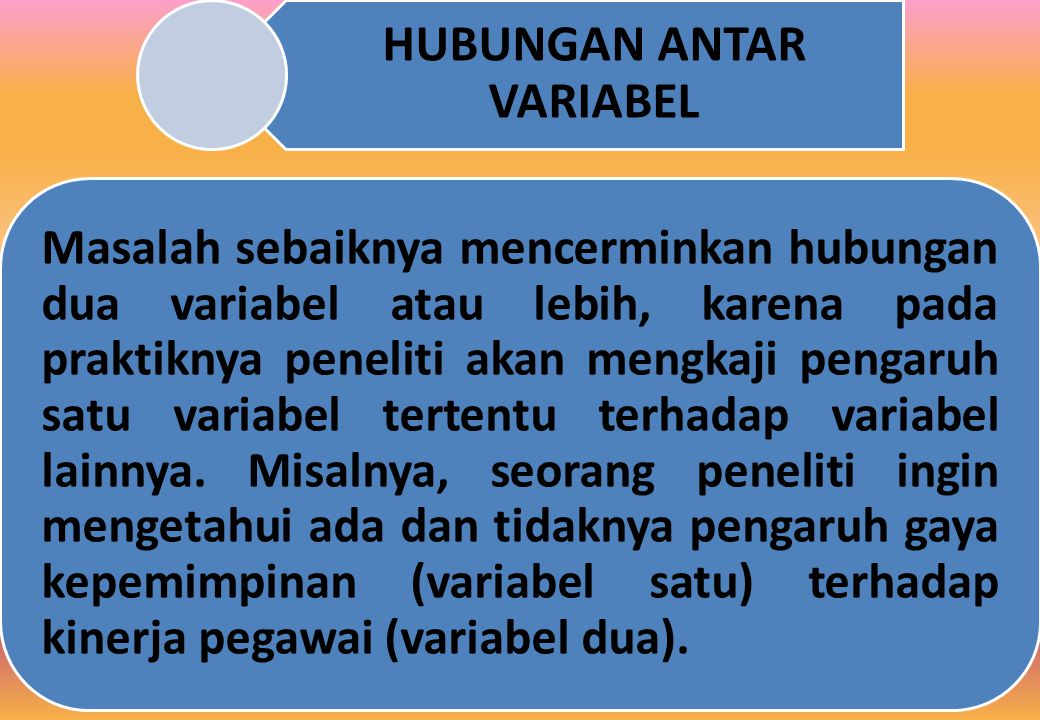 HUBUNGAN ANTAR VARIABEL Masalah sebaiknya mencerminkan hubungan dua variabel atau lebih, karena pada praktiknya peneliti akan mengkaji pengaruh satu variabel tertentu terhadap variabel lainnya.