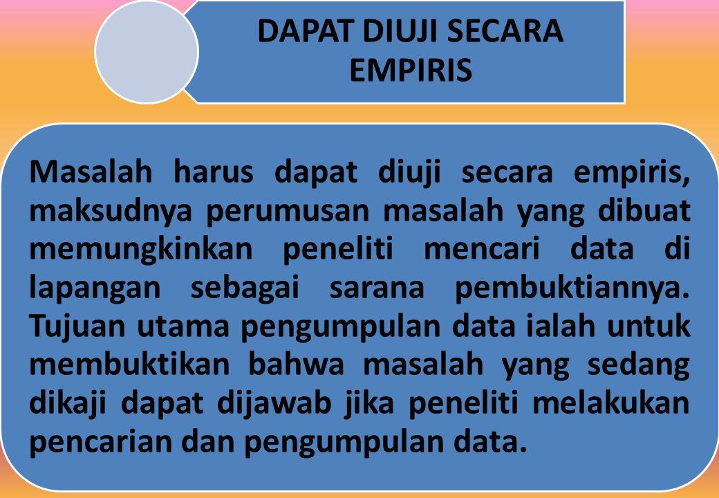 DAPAT DIUJI SECARA EMPIRIS Masalah harus dapat diuji secara empiris, maksudnya perumusan masalah yang dibuat memungkinkan peneliti mencari data di lapangan sebagai sarana pembuktiannya.