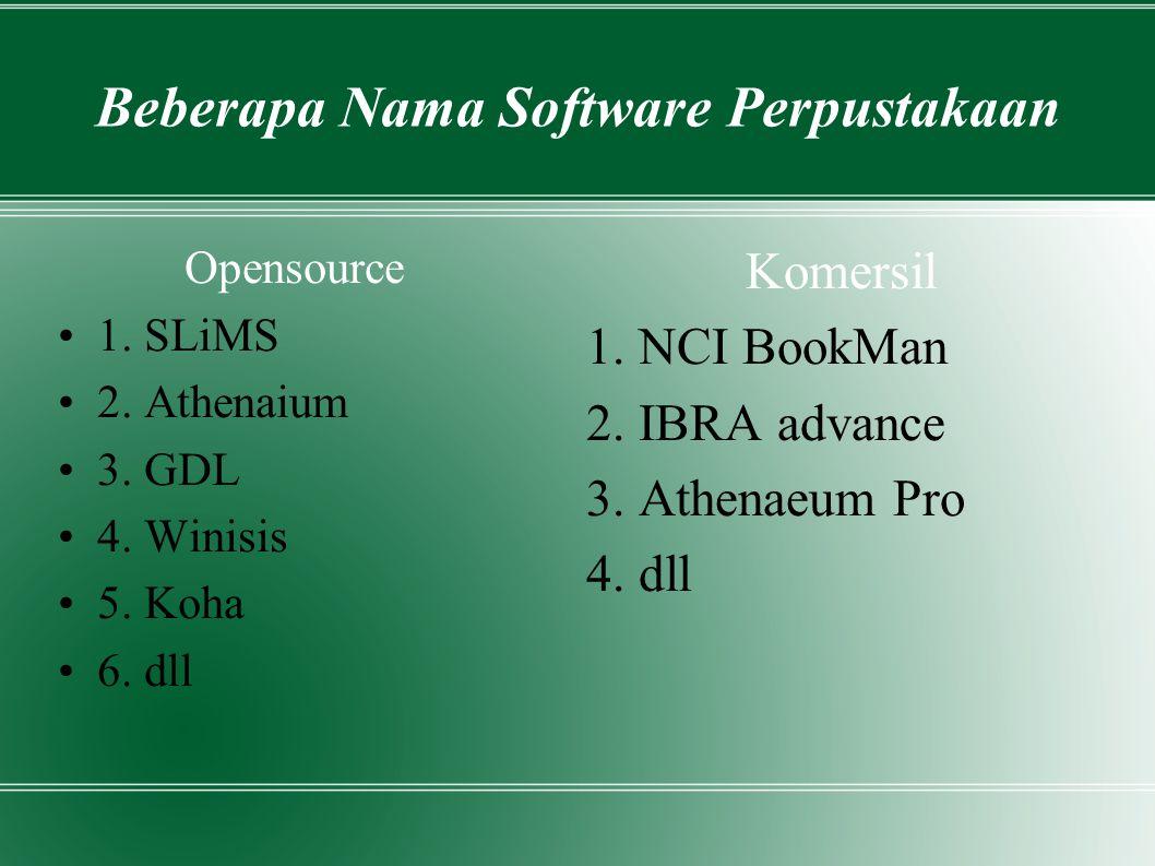 Beberapa Nama Software Perpustakaan Opensource 1. SLiMS 2. Athenaium 3. GDL 4. Winisis 5. Koha 6. dll Komersil 1. NCI BookMan 2. IBRA advance 3. Athen